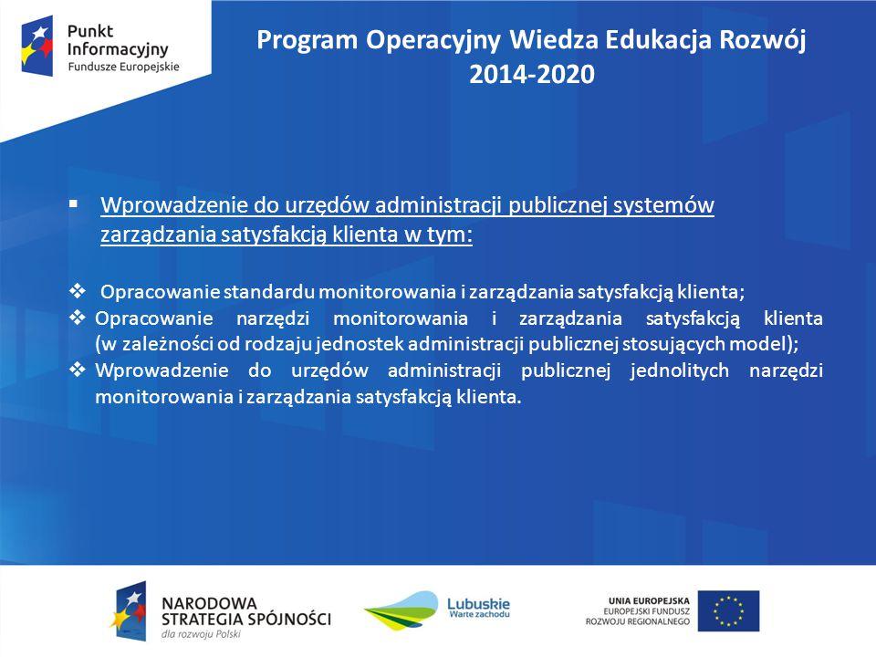 Program Operacyjny Wiedza Edukacja Rozwój 2014-2020  Wdrażanie standardów zarządzania w jednostkach administracji publicznej w obszarach kluczowych dla podnoszenia poziomu satysfakcji klienta (np.: zarządzanie jakością, zarządzanie zasobami ludzkimi, obsługa klienta, dostęp do informacji publicznej, etc.).