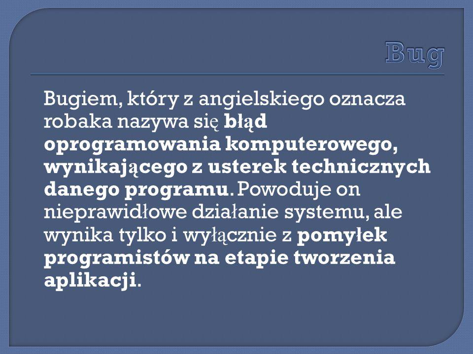 Bugiem, który z angielskiego oznacza robaka nazywa si ę b łą d oprogramowania komputerowego, wynikaj ą cego z usterek technicznych danego programu.