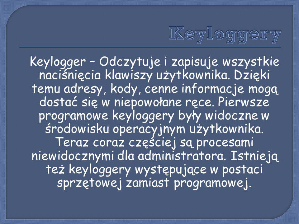 Keylogger – Odczytuje i zapisuje wszystkie naciśnięcia klawiszy użytkownika. Dzięki temu adresy, kody, cenne informacje mogą dostać się w niepowołane