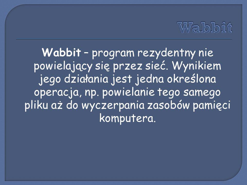 Wabbit – program rezydentny nie powielający się przez sieć. Wynikiem jego działania jest jedna określona operacja, np. powielanie tego samego pliku aż