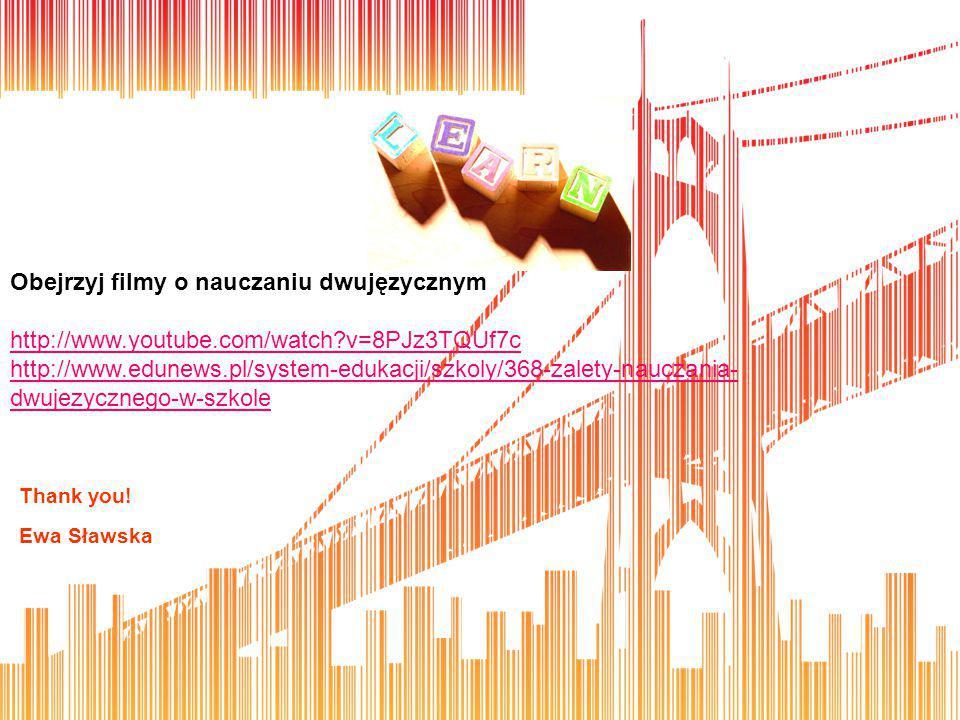 Thank you! Ewa Sławska Obejrzyj filmy o nauczaniu dwujęzycznym http://www.youtube.com/watch?v=8PJz3TQUf7c http://www.edunews.pl/system-edukacji/szkoly
