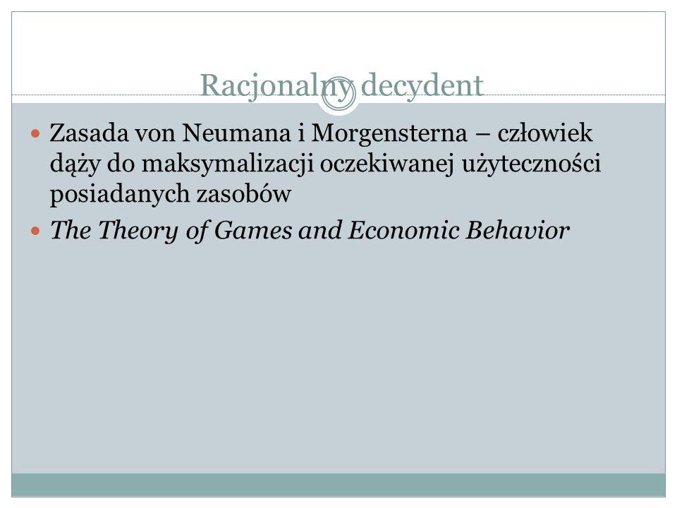 Racjonalny decydent Zasada von Neumana i Morgensterna – człowiek dąży do maksymalizacji oczekiwanej użyteczności posiadanych zasobów The Theory of Gam