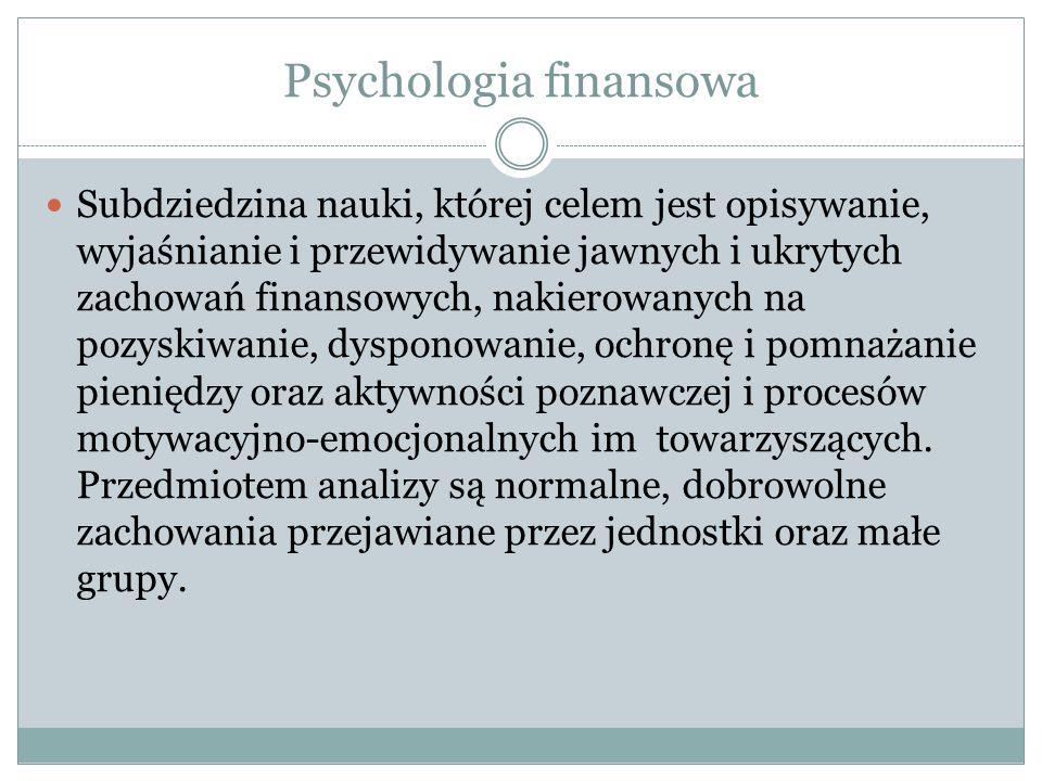 Psychologia finansowa Subdziedzina nauki, której celem jest opisywanie, wyjaśnianie i przewidywanie jawnych i ukrytych zachowań finansowych, nakierowa