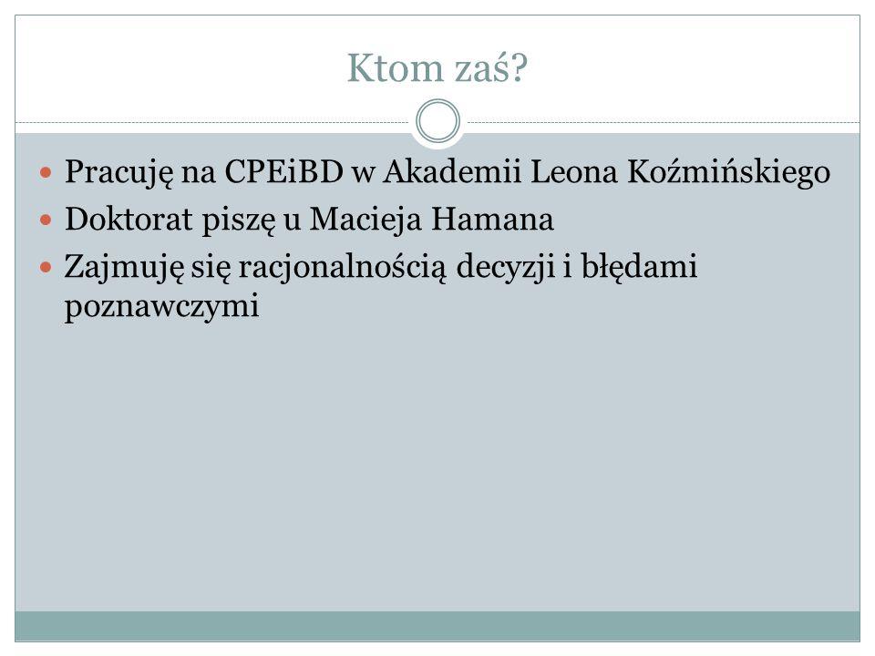 Ktom zaś? Pracuję na CPEiBD w Akademii Leona Koźmińskiego Doktorat piszę u Macieja Hamana Zajmuję się racjonalnością decyzji i błędami poznawczymi