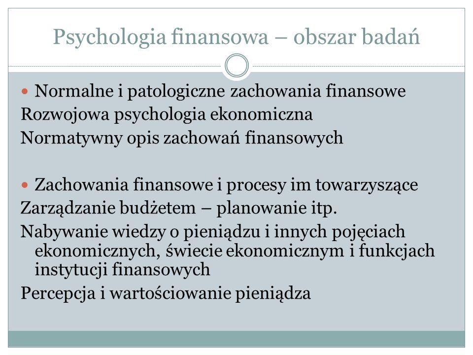 Psychologia finansowa – obszar badań Normalne i patologiczne zachowania finansowe Rozwojowa psychologia ekonomiczna Normatywny opis zachowań finansowych Zachowania finansowe i procesy im towarzyszące Zarządzanie budżetem – planowanie itp.