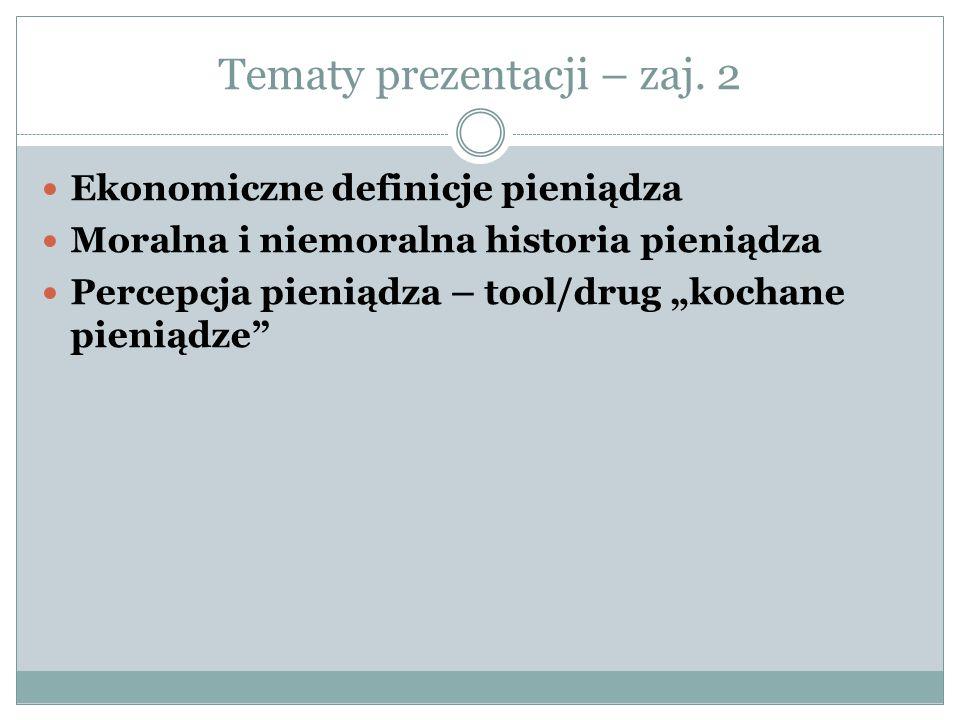 """Tematy prezentacji – zaj. 2 Ekonomiczne definicje pieniądza Moralna i niemoralna historia pieniądza Percepcja pieniądza – tool/drug """"kochane pieniądze"""