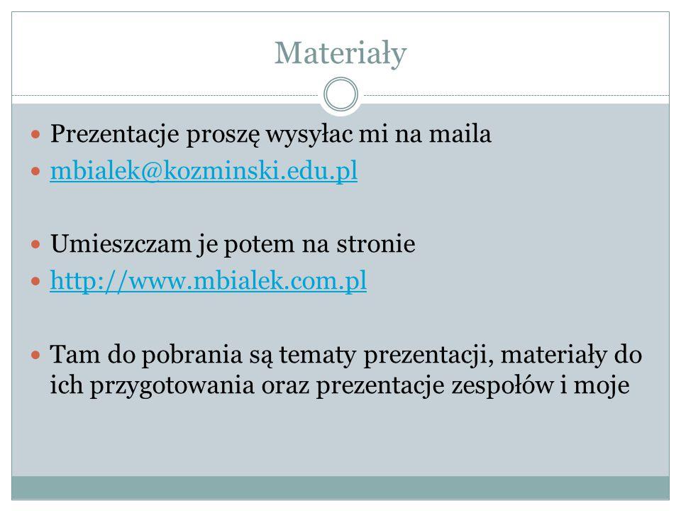 Materiały Prezentacje proszę wysyłac mi na maila mbialek@kozminski.edu.pl Umieszczam je potem na stronie http://www.mbialek.com.pl Tam do pobrania są tematy prezentacji, materiały do ich przygotowania oraz prezentacje zespołów i moje