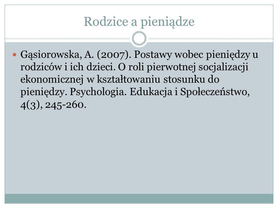 Rodzice a pieniądze Gąsiorowska, A. (2007). Postawy wobec pieniędzy u rodziców i ich dzieci. O roli pierwotnej socjalizacji ekonomicznej w kształtowan