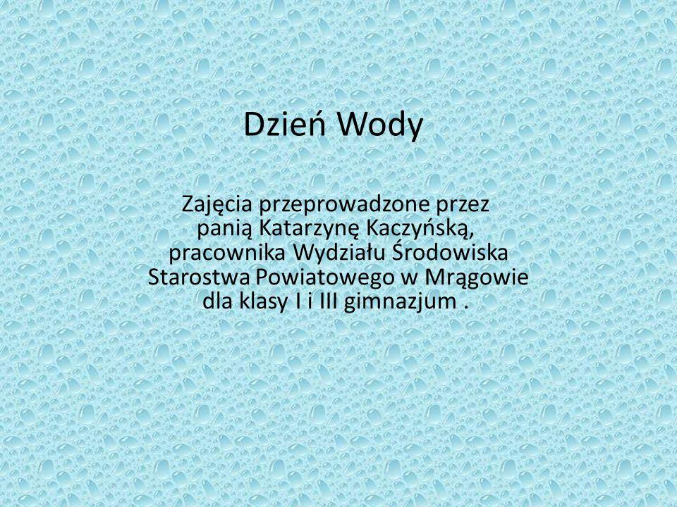 Dzień Wody Zajęcia przeprowadzone przez panią Katarzynę Kaczyńską, pracownika Wydziału Środowiska Starostwa Powiatowego w Mrągowie dla klasy I i III g