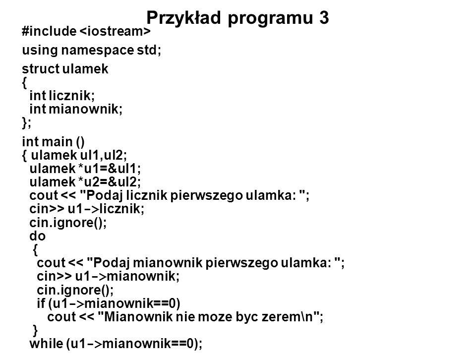Przykład programu 3 #include using namespace std; struct ulamek { int licznik; int mianownik; }; int main () { ulamek ul1,ul2; ulamek *u1=&ul1; ulamek