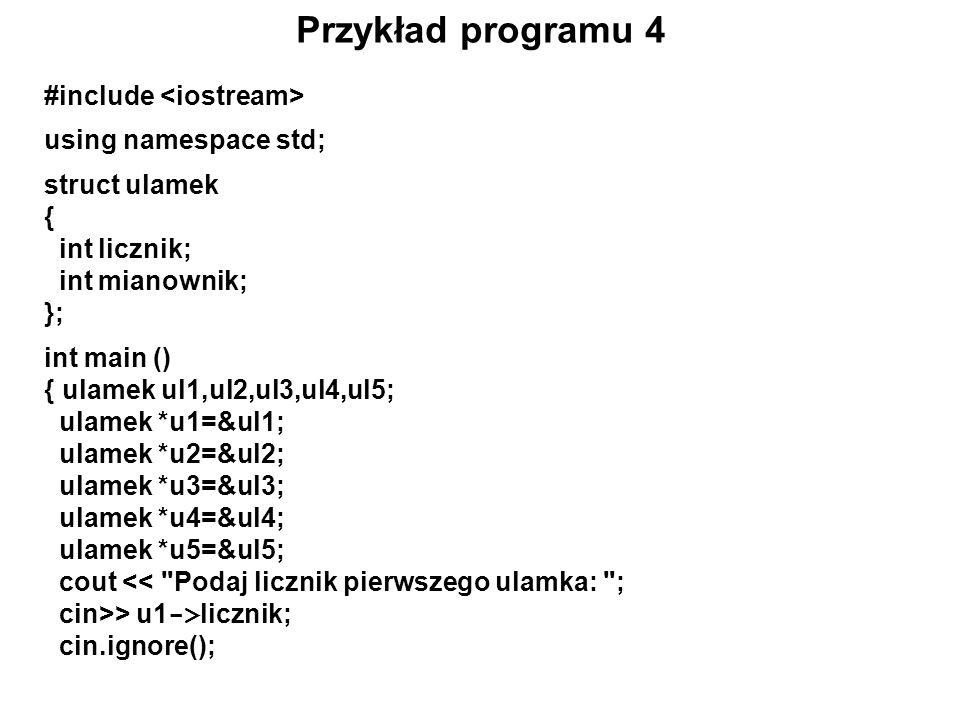 Przykład programu 4 #include using namespace std; struct ulamek { int licznik; int mianownik; }; int main () { ulamek ul1,ul2,ul3,ul4,ul5; ulamek *u1=
