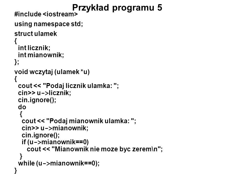 Przykład programu 5 #include using namespace std; struct ulamek { int licznik; int mianownik; }; void wczytaj (ulamek *u) { cout <<