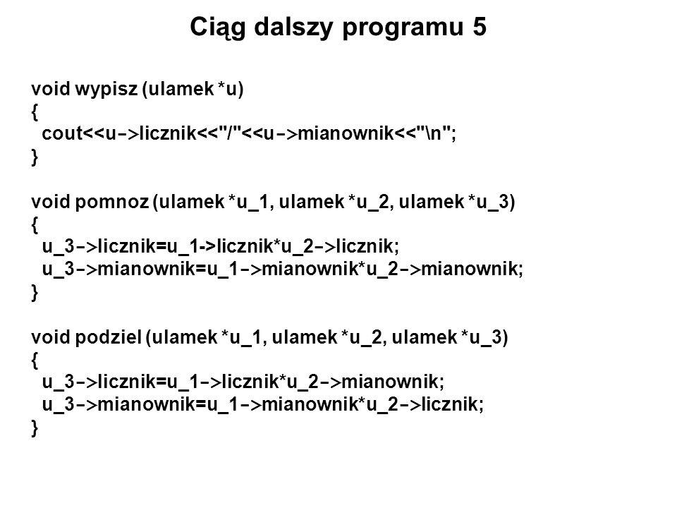 Ciąg dalszy programu 5 void wypisz (ulamek *u) { cout licznik mianownik<<