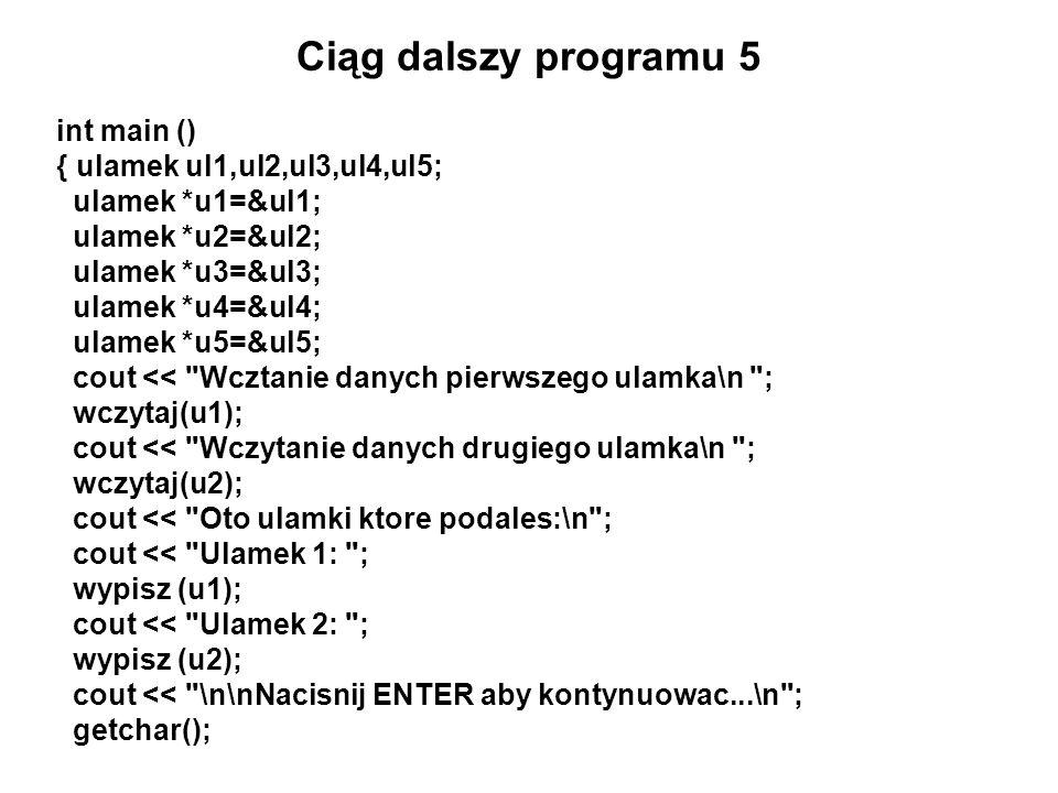 Ciąg dalszy programu 5 int main () { ulamek ul1,ul2,ul3,ul4,ul5; ulamek *u1=&ul1; ulamek *u2=&ul2; ulamek *u3=&ul3; ulamek *u4=&ul4; ulamek *u5=&ul5;
