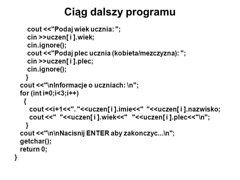 Przykład programu 1 #include using namespace std; struct osoba { char imie[14]; char nazwisko[20]; int wiek; char plec[10]; }; int main () { osoba uczen [3]; osoba *wsk; wsk=uczen; cout << Wypełniamy tablice danymi uczniow\n ; for (int i=0;i<3;i++) { cout << Podaj imie ucznia: ; cin >>wsk -> imie; cin.ignore(); cout << Podaj nazwisko ucznia: ; cin >>wsk -> nazwisko; cin.ignore();