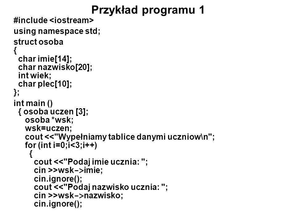 Ciąg dalszy programu 1 cout << Podaj wiek ucznia: ; cin >>wsk -> wiek; cin.ignore(); cout << Podaj plec ucznia (kobieta/mezczyzna): ; cin >>wsk -> plec; cin.ignore(); wsk++; } wsk=uczen; cout << \nInformacje o uczniach: \n ; for (int i=0;i<3;i++) { cout imie nazwisko; cout wiek plec<< \n ; wsk++; } cout << \n\nNacisnij ENTER aby zakonczyc...\n ; getchar(); return 0; }