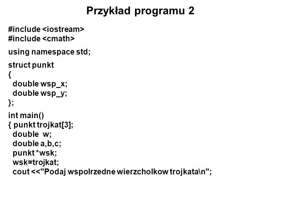 Ciąg dalszy programu 2 for (int i=0;i<3;i++) { cout << Podaj wspolrzedna x punktu <<i+1<< : ; cin>>wsk -> wsp_x; cin.ignore(); cout << Podaj wspolrzedna y punktu <<i+1<< : ; cin>>wsk -> wsp_y; cin.ignore(); wsk++; } cout << Podane przez ciebie punkty to:\n ; wsk=trojkat; for (int i=0;i<3;i++) { cout wsp_x wsp_y<< ) ; wsk++; }