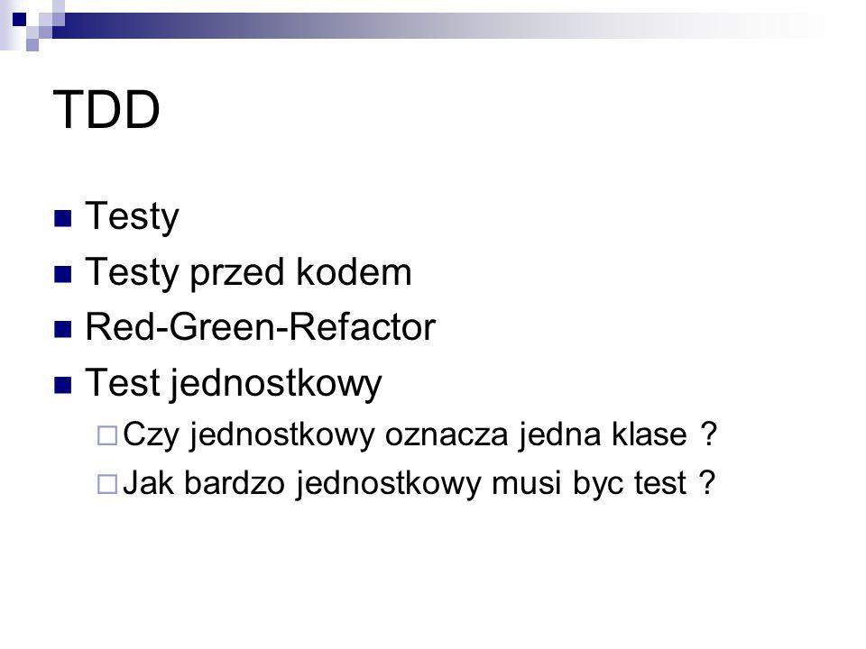 TDD Testy Testy przed kodem Red-Green-Refactor Test jednostkowy  Czy jednostkowy oznacza jedna klase ?  Jak bardzo jednostkowy musi byc test ?