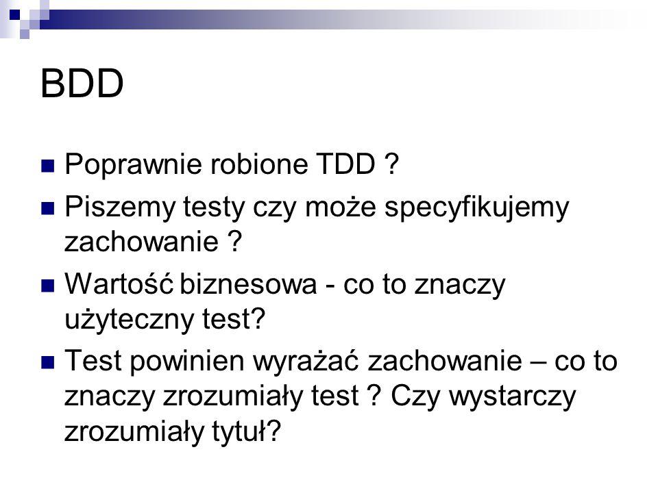 BDD Poprawnie robione TDD ? Piszemy testy czy może specyfikujemy zachowanie ? Wartość biznesowa - co to znaczy użyteczny test? Test powinien wyrażać z