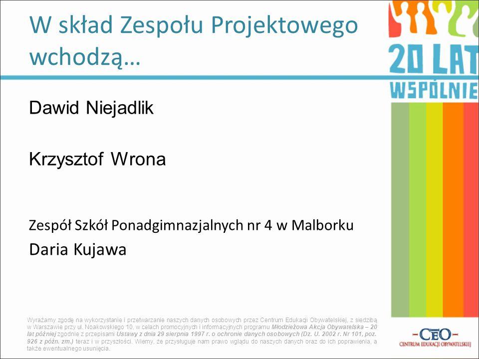 Dawid Niejadlik Krzysztof Wrona Zespół Szkół Ponadgimnazjalnych nr 4 w Malborku Daria Kujawa W skład Zespołu Projektowego wchodzą… Wyrażamy zgodę na w