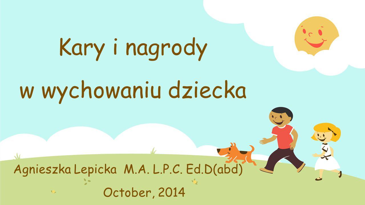 Kary i nagrody w wychowaniu dziecka Agnieszka Lepicka M.A. L.P.C. Ed.D(abd) October, 2014