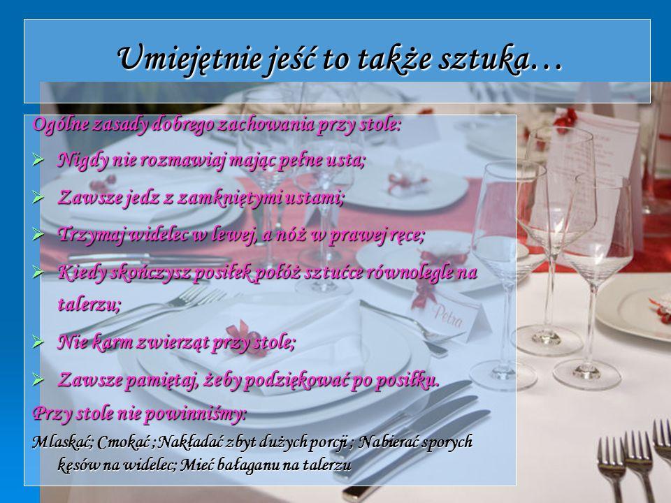 Umiejętnie jeść to także sztuka… Ogólne zasady dobrego zachowania przy stole:  Nigdy nie rozmawiaj mając pełne usta;  Zawsze jedz z zamkniętymi usta