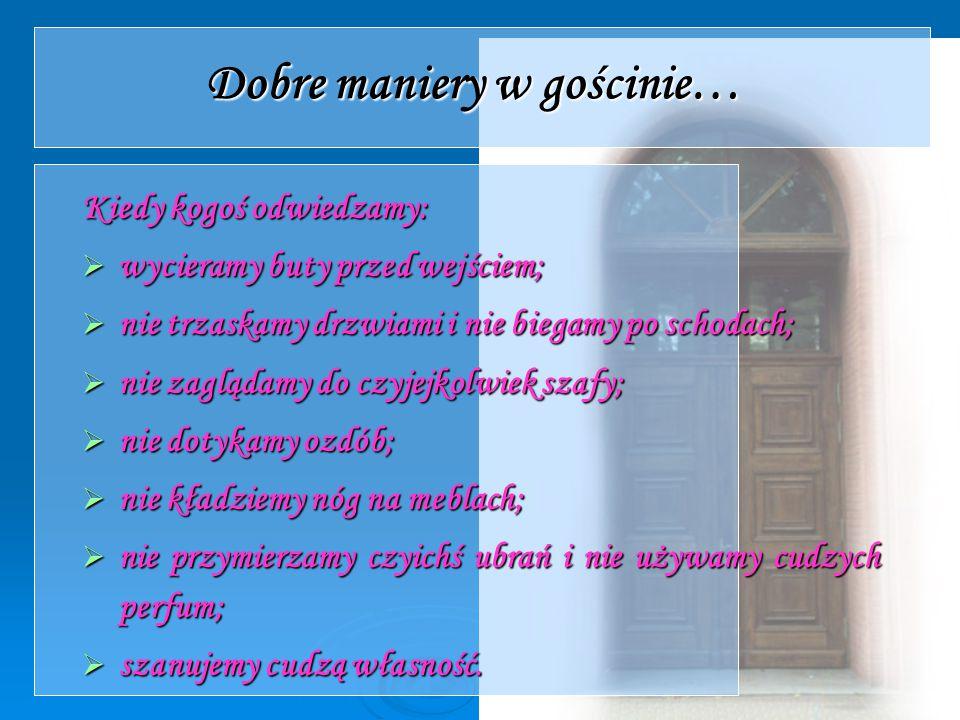 Dobre maniery w gościnie… Kiedy kogoś odwiedzamy:  wycieramy buty przed wejściem;  nie trzaskamy drzwiami i nie biegamy po schodach;  nie zaglądamy