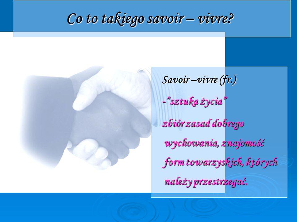 """Co to takiego savoir – vivre? Savoir –vivre (fr.) -""""sztuka życia"""" zbiór zasad dobrego wychowania, znajomość form towarzyskich, których należy przestrz"""