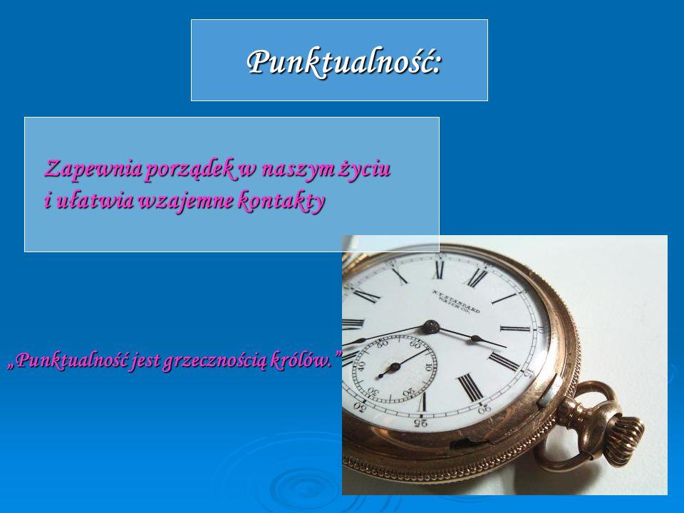 """Punktualność: Zapewnia porządek w naszym życiu i ułatwia wzajemne kontakty """"Punktualność jest grzecznością królów."""" """"Punktualność jest grzecznością kr"""