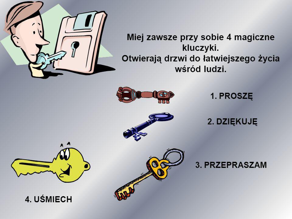 Miej zawsze przy sobie 4 magiczne kluczyki. Otwierają drzwi do łatwiejszego życia wśród ludzi. 1. PROSZĘ 2. DZIĘKUJĘ 3. PRZEPRASZAM 4. UŚMIECH