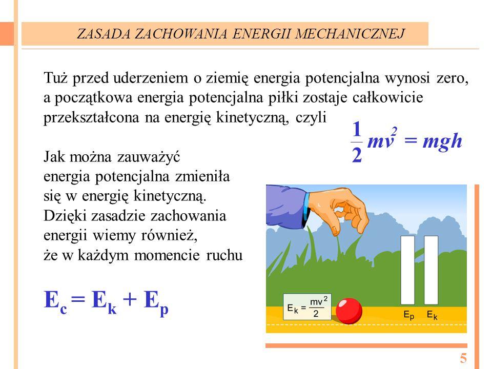 Tuż przed uderzeniem o ziemię energia potencjalna wynosi zero, a początkowa energia potencjalna piłki zostaje całkowicie przekształcona na energię kinetyczną, czyli Jak można zauważyć energia potencjalna zmieniła się w energię kinetyczną.