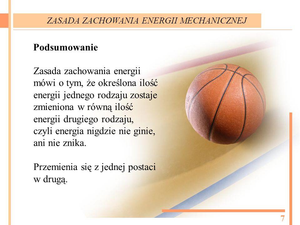 Podsumowanie Zasada zachowania energii mówi o tym, że określona ilość energii jednego rodzaju zostaje zmieniona w równą ilość energii drugiego rodzaju, czyli energia nigdzie nie ginie, ani nie znika.