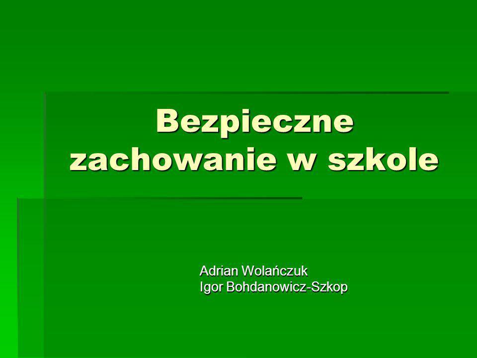 Bezpieczne zachowanie w szkole Adrian Wolańczuk Igor Bohdanowicz-Szkop