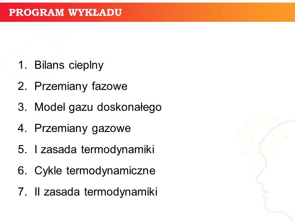 PROGRAM WYKŁADU 1.Bilans cieplny 2.Przemiany fazowe 3.Model gazu doskonałego 4.Przemiany gazowe 5.I zasada termodynamiki 6.Cykle termodynamiczne 7.II