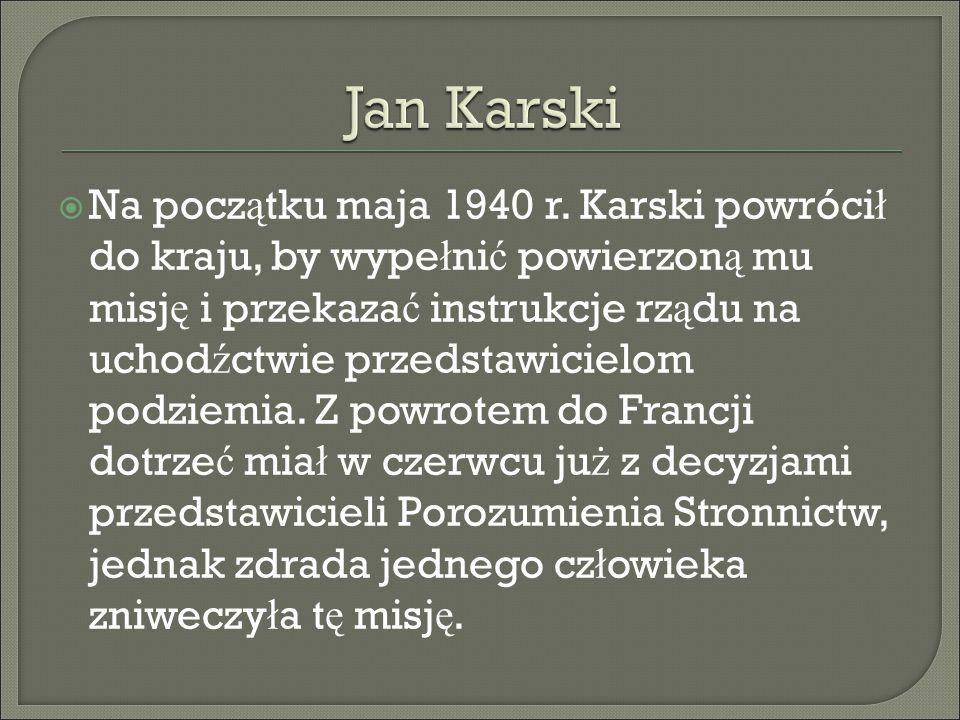  Na pocz ą tku maja 1940 r. Karski powróci ł do kraju, by wype ł ni ć powierzon ą mu misj ę i przekaza ć instrukcje rz ą du na uchod ź ctwie przedsta