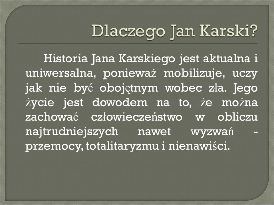 Historia Jana Karskiego jest aktualna i uniwersalna, poniewa ż mobilizuje, uczy jak nie by ć oboj ę tnym wobec z ł a. Jego ż ycie jest dowodem na to,
