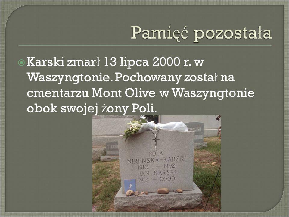  Karski zmar ł 13 lipca 2000 r. w Waszyngtonie. Pochowany zosta ł na cmentarzu Mont Olive w Waszyngtonie obok swojej ż ony Poli.