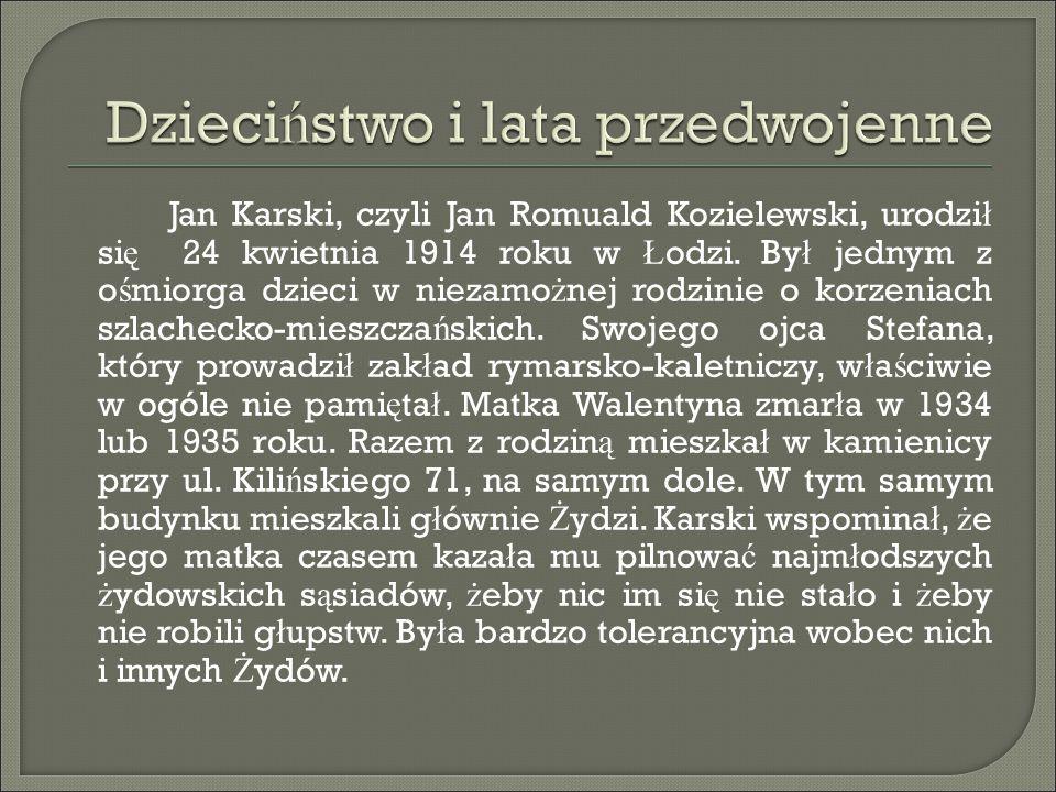 Jan Karski, czyli Jan Romuald Kozielewski, urodzi ł si ę 24 kwietnia 1914 roku w Ł odzi. By ł jednym z o ś miorga dzieci w niezamo ż nej rodzinie o ko