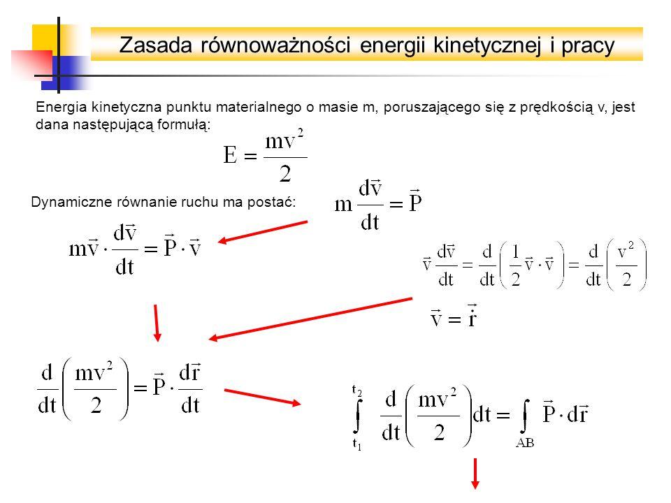 Zasada równoważności energii kinetycznej i pracy Energia kinetyczna punktu materialnego o masie m, poruszającego się z prędkością v, jest dana następującą formułą: Dynamiczne równanie ruchu ma postać: