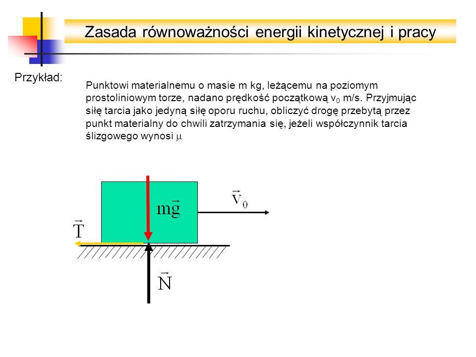 Zasada równoważności energii kinetycznej i pracy Przykład: Punktowi materialnemu o masie m kg, leżącemu na poziomym prostoliniowym torze, nadano prędk
