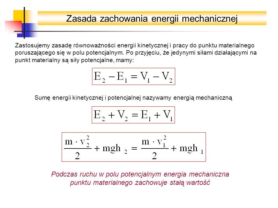 Zasada zachowania energii mechanicznej Zastosujemy zasadę równoważności energii kinetycznej i pracy do punktu materialnego poruszającego się w polu potencjalnym.
