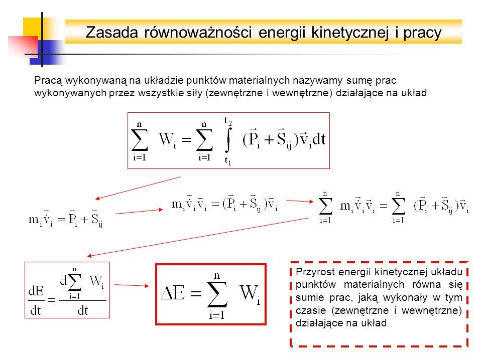 Zasada równoważności energii kinetycznej i pracy Pracą wykonywaną na układzie punktów materialnych nazywamy sumę prac wykonywanych przez wszystkie siły (zewnętrzne i wewnętrzne) działające na układ Przyrost energii kinetycznej układu punktów materialnych równa się sumie prac, jaką wykonały w tym czasie (zewnętrzne i wewnętrzne) działające na układ