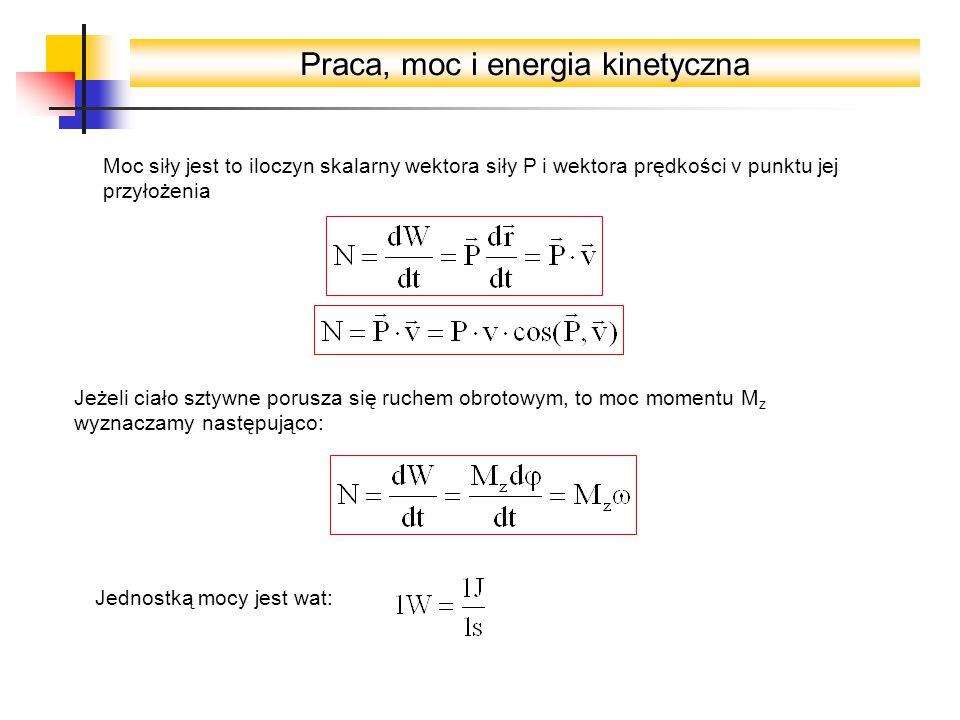 Praca, moc i energia kinetyczna Moc siły jest to iloczyn skalarny wektora siły P i wektora prędkości v punktu jej przyłożenia Jeżeli ciało sztywne porusza się ruchem obrotowym, to moc momentu M z wyznaczamy następująco: Jednostką mocy jest wat: