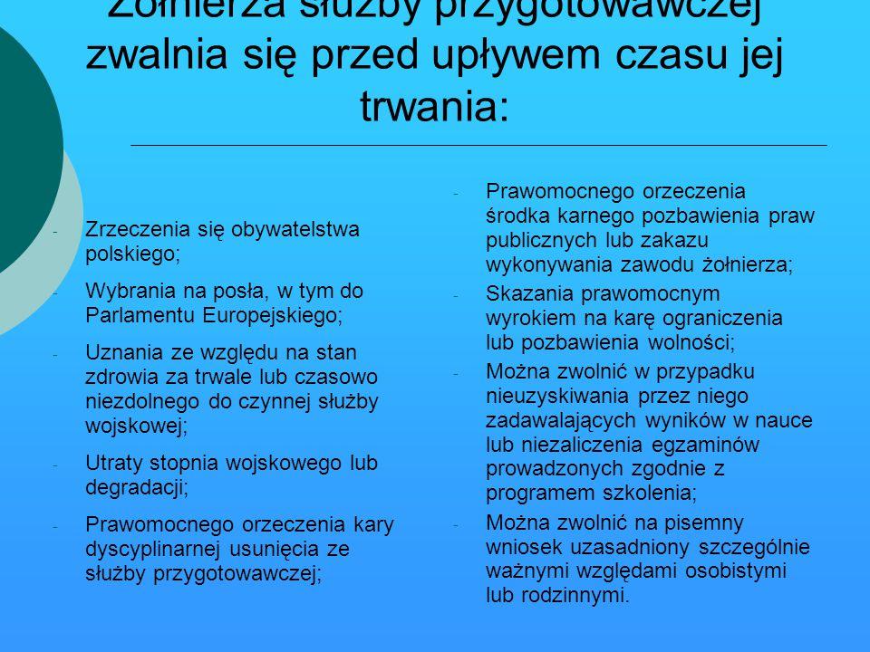 Żołnierza służby przygotowawczej zwalnia się przed upływem czasu jej trwania: - Zrzeczenia się obywatelstwa polskiego; - Wybrania na posła, w tym do Parlamentu Europejskiego; - Uznania ze względu na stan zdrowia za trwale lub czasowo niezdolnego do czynnej służby wojskowej; - Utraty stopnia wojskowego lub degradacji; - Prawomocnego orzeczenia kary dyscyplinarnej usunięcia ze służby przygotowawczej; - Prawomocnego orzeczenia środka karnego pozbawienia praw publicznych lub zakazu wykonywania zawodu żołnierza; - Skazania prawomocnym wyrokiem na karę ograniczenia lub pozbawienia wolności; - Można zwolnić w przypadku nieuzyskiwania przez niego zadawalających wyników w nauce lub niezaliczenia egzaminów prowadzonych zgodnie z programem szkolenia; - Można zwolnić na pisemny wniosek uzasadniony szczególnie ważnymi względami osobistymi lub rodzinnymi.