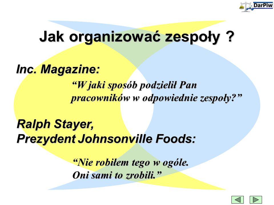 """Inc. Magazine: """"W jaki sposób podzielił Pan pracowników w odpowiednie zespoły?"""" Ralph Stayer, Prezydent Johnsonville Foods: """"Nie robiłem tego w ogóle."""