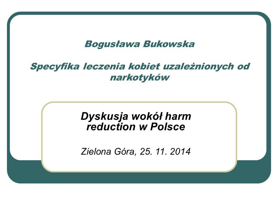 Bogusława Bukowska Specyfika leczenia kobiet uzależnionych od narkotyków Dyskusja wokół harm reduction w Polsce Zielona Góra, 25.