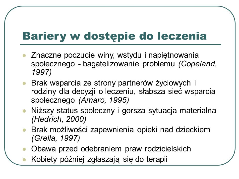 Bariery w dostępie do leczenia Znaczne poczucie winy, wstydu i napiętnowania społecznego - bagatelizowanie problemu (Copeland, 1997) Brak wsparcia ze strony partnerów życiowych i rodziny dla decyzji o leczeniu, słabsza sieć wsparcia społecznego (Amaro, 1995) Niższy status społeczny i gorsza sytuacja materialna (Hedrich, 2000) Brak możliwości zapewnienia opieki nad dzieckiem (Grella, 1997) Obawa przed odebraniem praw rodzicielskich Kobiety później zgłaszają się do terapii