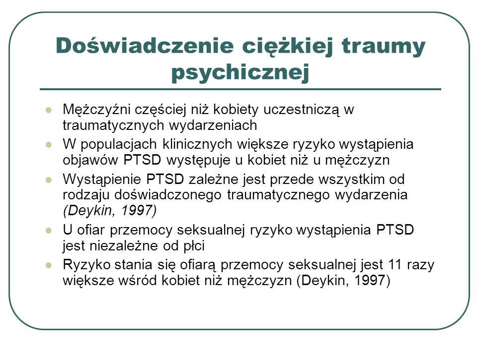 Doświadczenie ciężkiej traumy psychicznej Mężczyźni częściej niż kobiety uczestniczą w traumatycznych wydarzeniach W populacjach klinicznych większe ryzyko wystąpienia objawów PTSD występuje u kobiet niż u mężczyzn Wystąpienie PTSD zależne jest przede wszystkim od rodzaju doświadczonego traumatycznego wydarzenia (Deykin, 1997) U ofiar przemocy seksualnej ryzyko wystąpienia PTSD jest niezależne od płci Ryzyko stania się ofiarą przemocy seksualnej jest 11 razy większe wśród kobiet niż mężczyzn (Deykin, 1997)