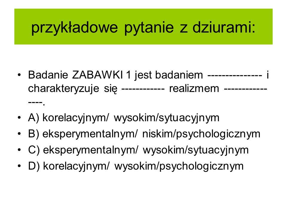 przykładowe pytanie z dziurami: Badanie ZABAWKI 1 jest badaniem --------------- i charakteryzuje się ------------ realizmem ------------ ----.