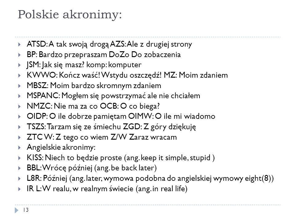 Polskie akronimy:  ATSD: A tak swoją drogą AZS: Ale z drugiej strony  BP: Bardzo przepraszam DoZo Do zobaczenia  JSM: Jak się masz? komp: komputer